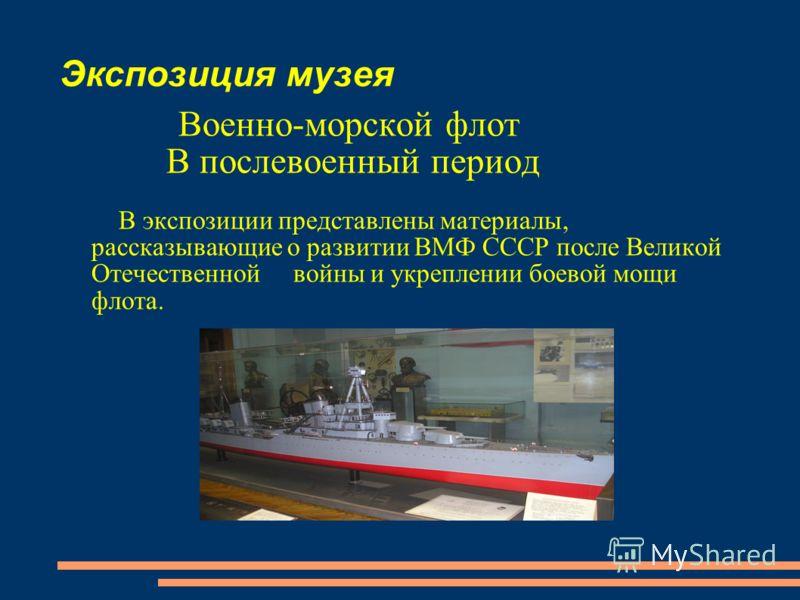 Экспозиция музея Военно-морской флот В послевоенный период В экспозиции представлены материалы, рассказывающие о развитии ВМФ СССР после Великой Отечественной войны и укреплении боевой мощи флота.