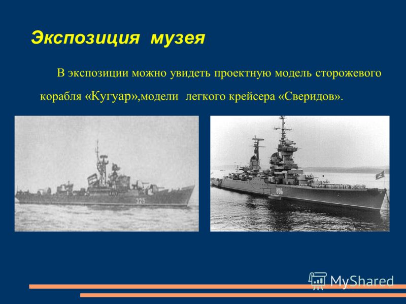 Экспозиция музея В экспозиции можно увидеть проектную модель сторожевого корабля «Кугуар»,модели легкого крейсера «Сверидов».