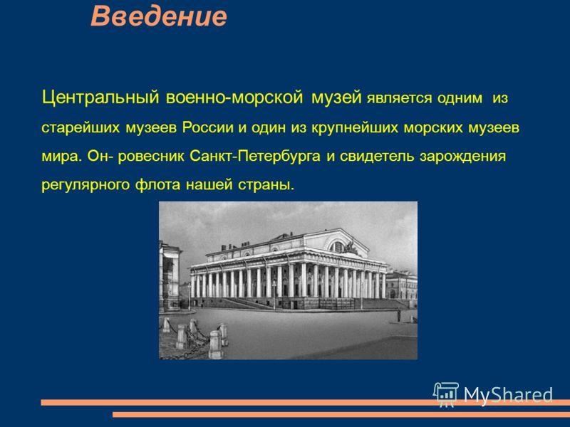 Введение Центральный военно-морской музей является одним из старейших музеев России и один из крупнейших морских музеев мира. Он- ровесник Санкт-Петербурга и свидетель зарождения регулярного флота нашей страны.