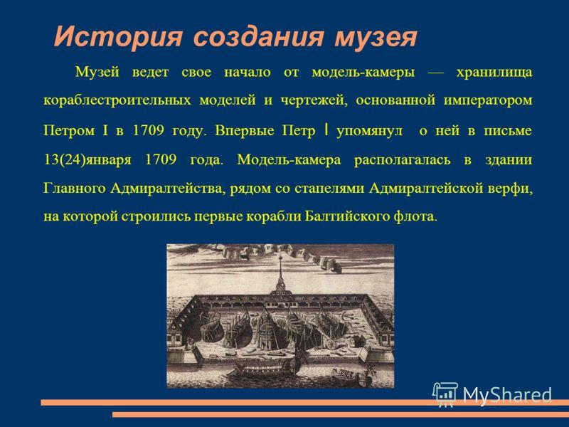 История создания музея Музей ведет свое начало от модель-камеры хранилища кораблестроительных моделей и чертежей, основанной императором Петром I в 1709 году. Впервые Петр I упомянул о ней в письме 13(24)января 1709 года. Модель-камера располагалась