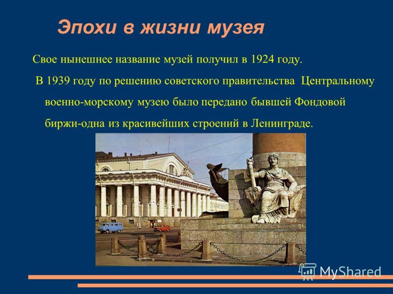 Свое нынешнее название музей получил в 1924 году. В 1939 году по решению советского правительства Центральному военно-морскому музею было передано бывшей Фондовой биржи-одна из красивейших строений в Ленинграде. Эпохи в жизни музея