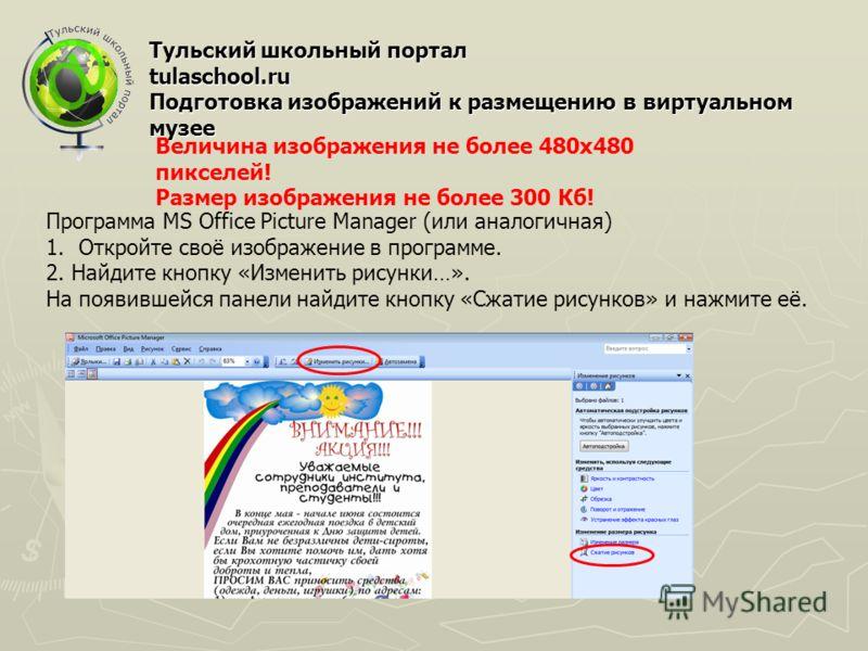 Тульский школьный портал tulaschool.ru Подготовка изображений к размещению в виртуальном музее Величина изображения не более 480х480 пикселей! Размер изображения не более 300 Кб! Программа MS Office Picture Manager (или аналогичная) 1.Откройте своё и