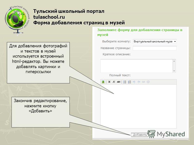 Тульский школьный портал tulaschool.ru Форма добавления страниц в музей Для добавления фотографий и текстов в музей используется встроенный html-редактор. Вы можете добавлять картинки и гиперссылки Закончив редактирование, нажмите кнопку «Добавить»