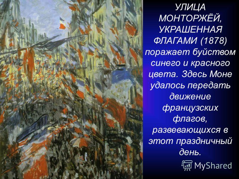 УЛИЦА МОНТОРЖЁЙ, УКРАШЕННАЯ ФЛАГАМИ (1878) поражает буйством синего и красного цвета. Здесь Моне удалось передать движение французских флагов, развевающихся в этот праздничный день.