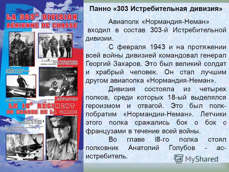 Панно «303 Истребительная дивизия» Авиаполк «Нормандия-Неман» входил в состав 303-й Истребительной дивизии. С февраля 1943 и на протяжении всей войны дивизией командовал генерал Георгий Захаров. Это был великий солдат и храбрый человек. Он стал лучши