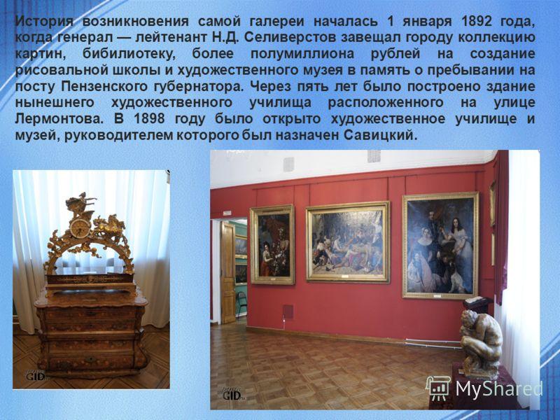 История возникновения самой галереи началась 1 января 1892 года, когда генерал лейтенант Н.Д. Селиверстов завещал городу коллекцию картин, бибилиотеку, более полумиллиона рублей на создание рисовальной школы и художественного музея в память о пребыва