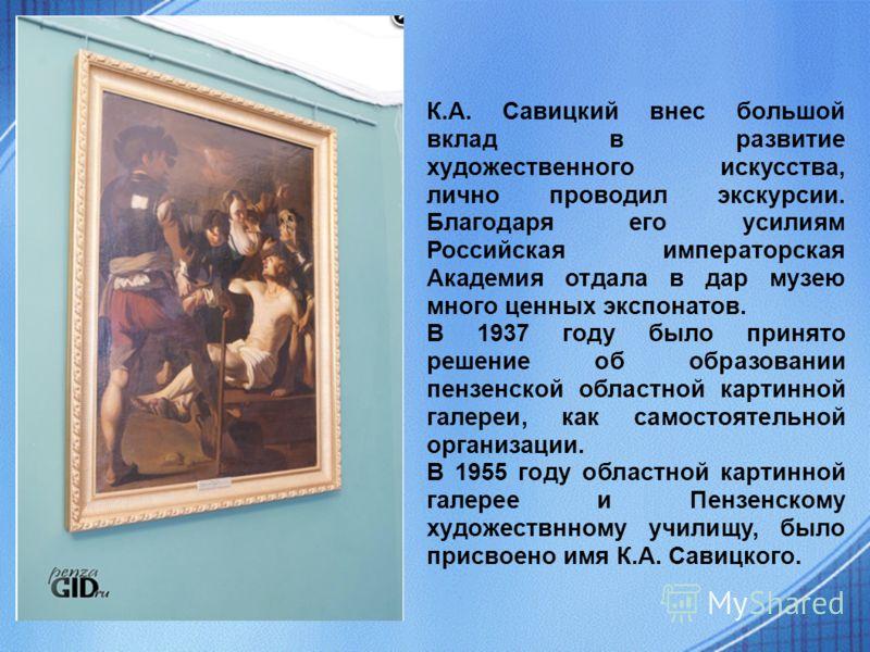 К.А. Савицкий внес большой вклад в развитие художественного искусства, лично проводил экскурсии. Благодаря его усилиям Российская императорская Академия отдала в дар музею много ценных экспонатов. В 1937 году было принято решение об образовании пензе