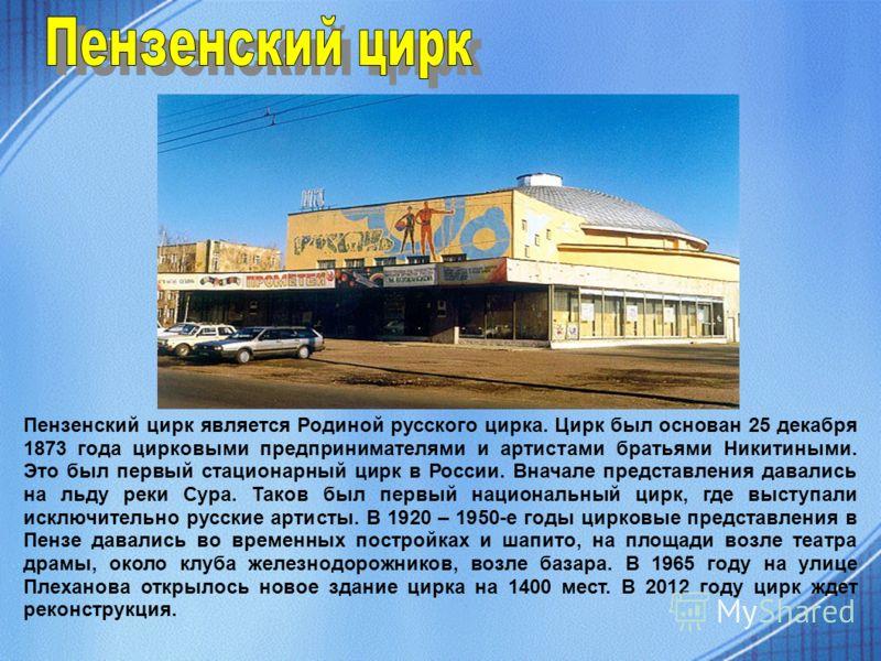 Пензенский цирк является Родиной русского цирка. Цирк был основан 25 декабря 1873 года цирковыми предпринимателями и артистами братьями Никитиными. Это был первый стационарный цирк в России. Вначале представления давались на льду реки Сура. Таков был