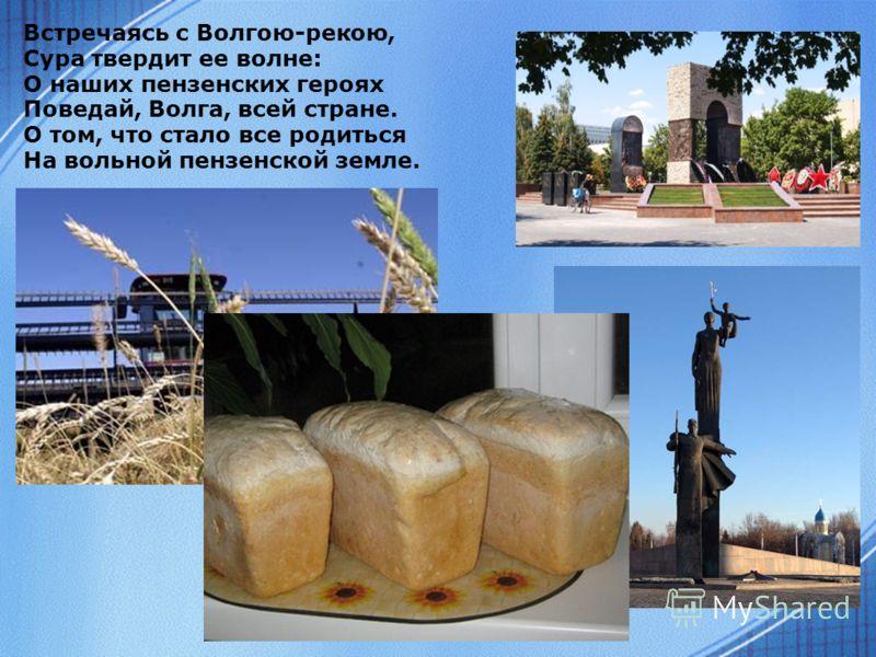 Встречаясь с Волгою-рекою, Сура твердит ее волне: О наших пензенских героях Поведай, Волга, всей стране. О том, что стало все родиться На вольной пензенской земле.
