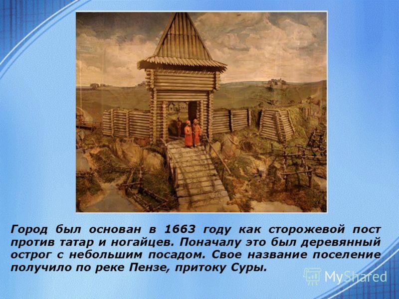 Город был основан в 1663 году как сторожевой пост против татар и ногайцев. Поначалу это был деревянный острог с небольшим посадом. Свое название поселение получило по реке Пензе, притоку Суры.