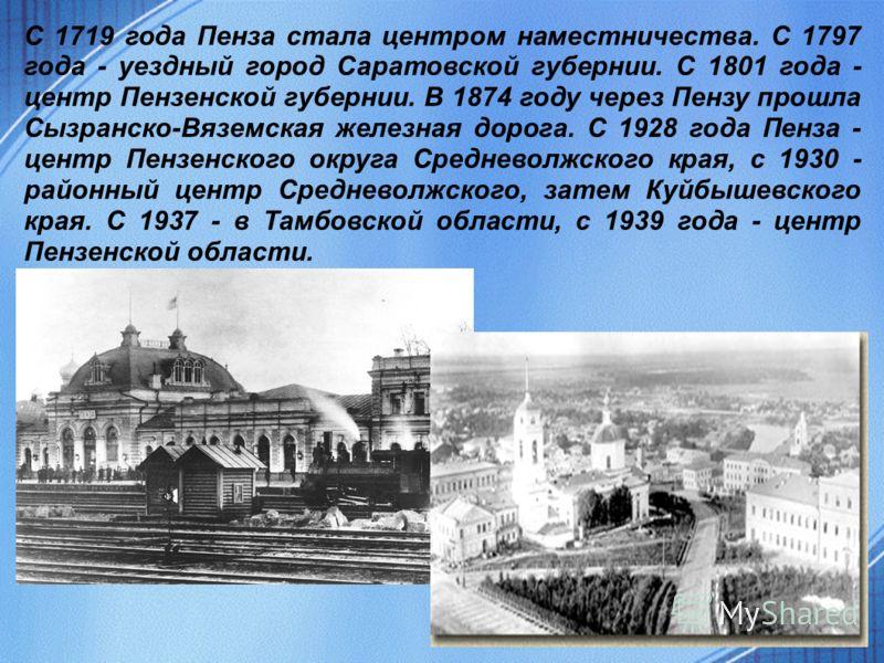 С 1719 года Пенза стала центром наместничества. С 1797 года - уездный город Саратовской губернии. С 1801 года - центр Пензенской губернии. В 1874 году через Пензу прошла Сызранско-Вяземская железная дорога. С 1928 года Пенза - центр Пензенского округ