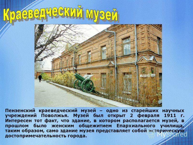 Пензенский краеведческий музей – одно из старейших научных учреждений Поволжья. Музей был открыт 2 февраля 1911 г. Интересен тот факт, что здание, в котором располагается музей, в прошлом было женским общежитием Епархиального училища, таким образом,
