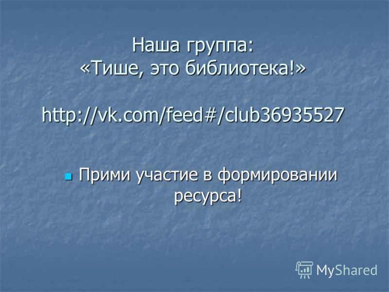 Наша группа: «Тише, это библиотека!» http://vk.com/feed#/club36935527 Прими участие в формировании ресурса! Прими участие в формировании ресурса!