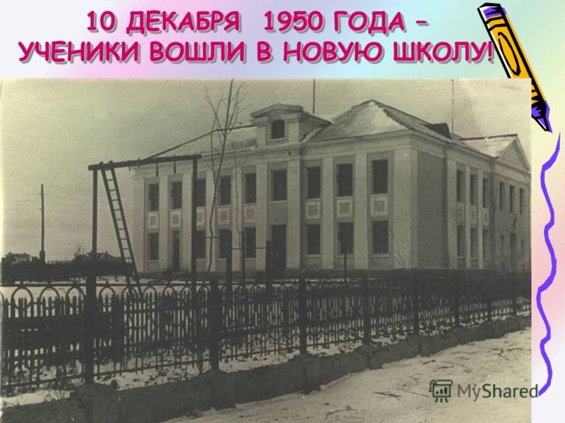 10 ДЕКАБРЯ 1950 ГОДА – УЧЕНИКИ ВОШЛИ В НОВУЮ ШКОЛУ!