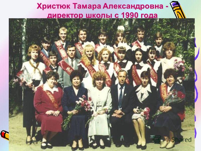 Христюк Тамара Александровна - директор школыс 1990 года директор школы с 1990 года