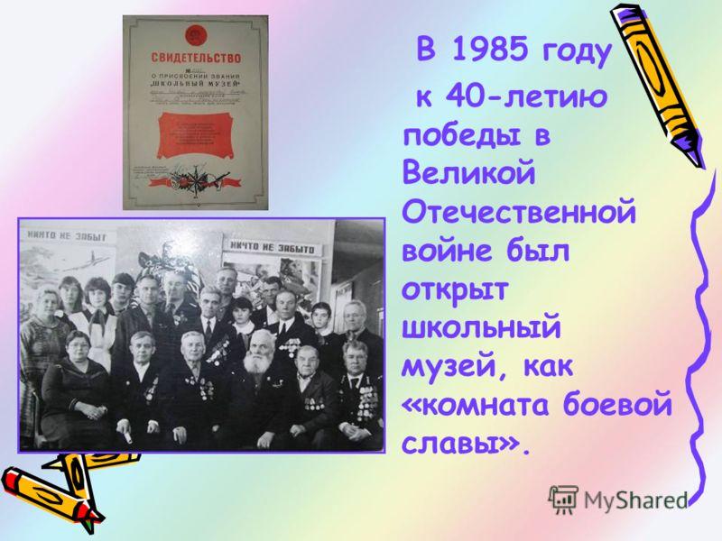 В 1985 году к 40-летию победы в Великой Отечественной войне был открыт школьный музей, как «комната боевой славы».