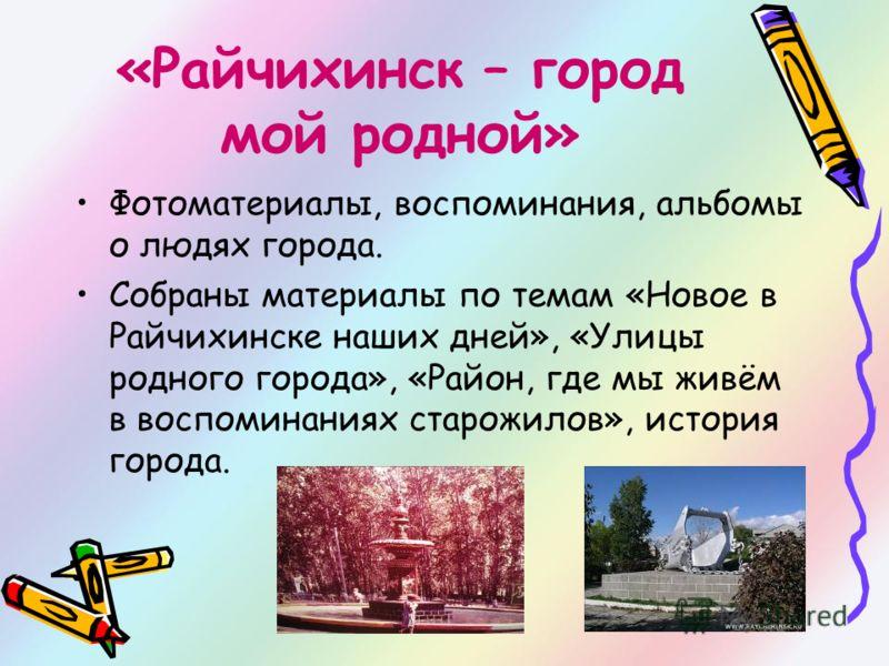 «Райчихинск – город мой родной» Фотоматериалы, воспоминания, альбомы о людях города. Собраны материалы по темам «Новое в Райчихинске наших дней», «Улицы родного города», «Район, где мы живём в воспоминаниях старожилов», история города.