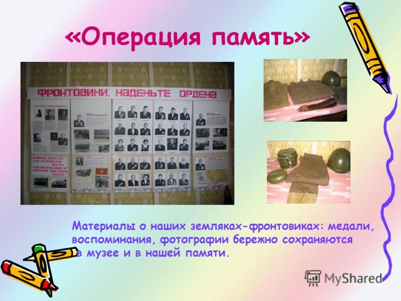 «Операция память» Материалы о наших земляках-фронтовиках: медали, воспоминания, фотографии бережно сохраняются в музее и в нашей памяти.