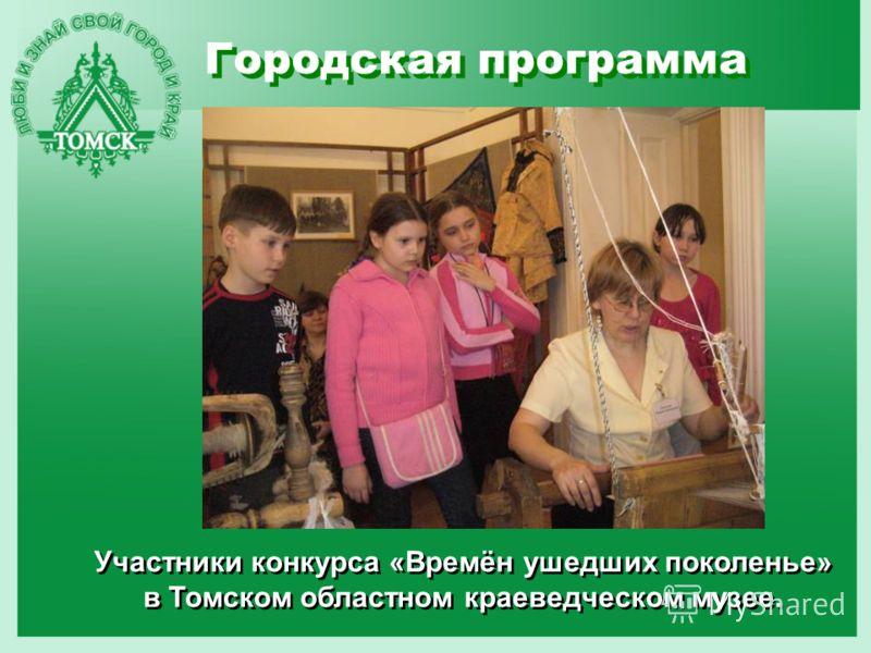 Городская программа Участники конкурса «Времён ушедших поколенье» в Томском областном краеведческом музее.