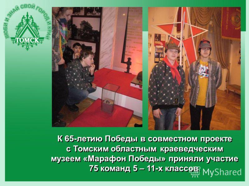 К 65-летию Победы в совместном проекте с Томским областным краеведческим музеем «Марафон Победы» приняли участие 75 команд 5 – 11-х классов.