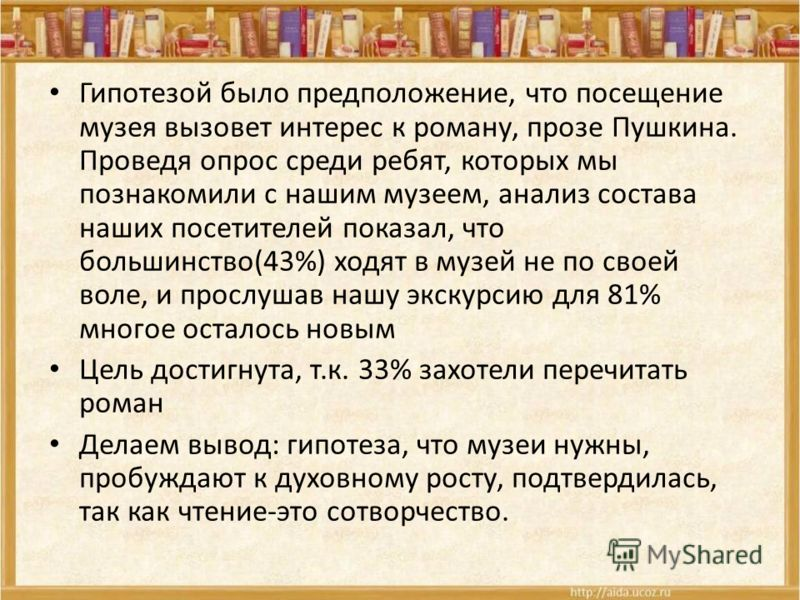 Гипотезой было предположение, что посещение музея вызовет интерес к роману, прозе Пушкина. Проведя опрос среди ребят, которых мы познакомили с нашим музеем, анализ состава наших посетителей показал, что большинство(43%) ходят в музей не по своей воле