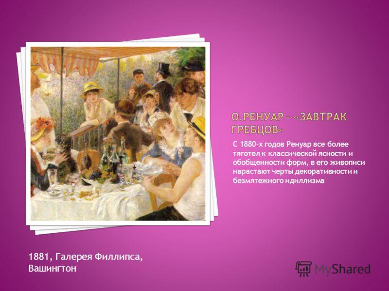 С 1880-х годов Ренуар все более тяготел к классической ясности и обобщенности форм, в его живописи нарастают черты декоративности и безмятежного идиллизма 1881, Галерея Филлипса, Вашингтон