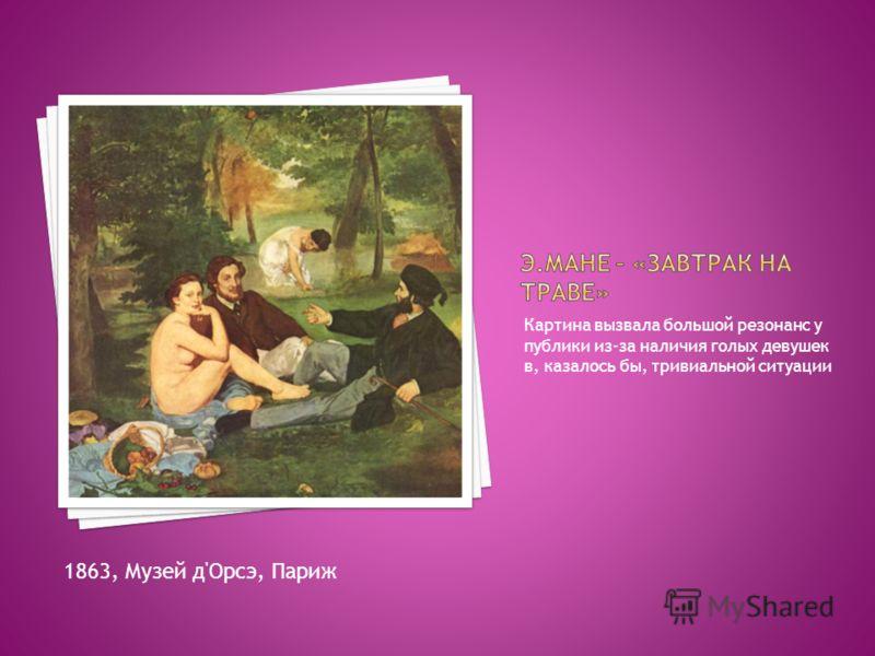 Картина вызвала большой резонанс у публики из-за наличия голых девушек в, казалось бы, тривиальной ситуации 1863, Музей д'Орсэ, Париж