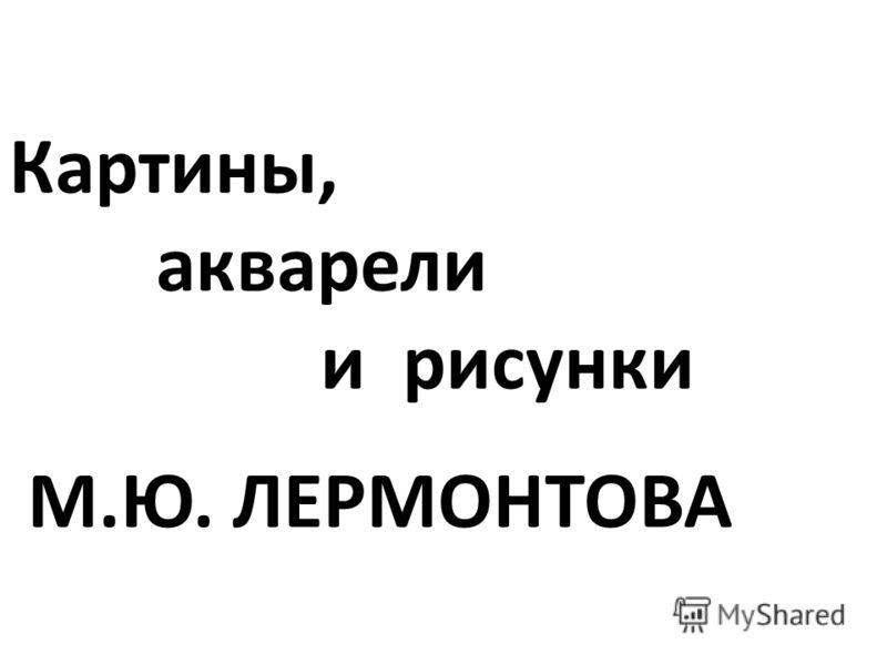 Картины, акварели и рисунки М.Ю. ЛЕРМОНТОВА