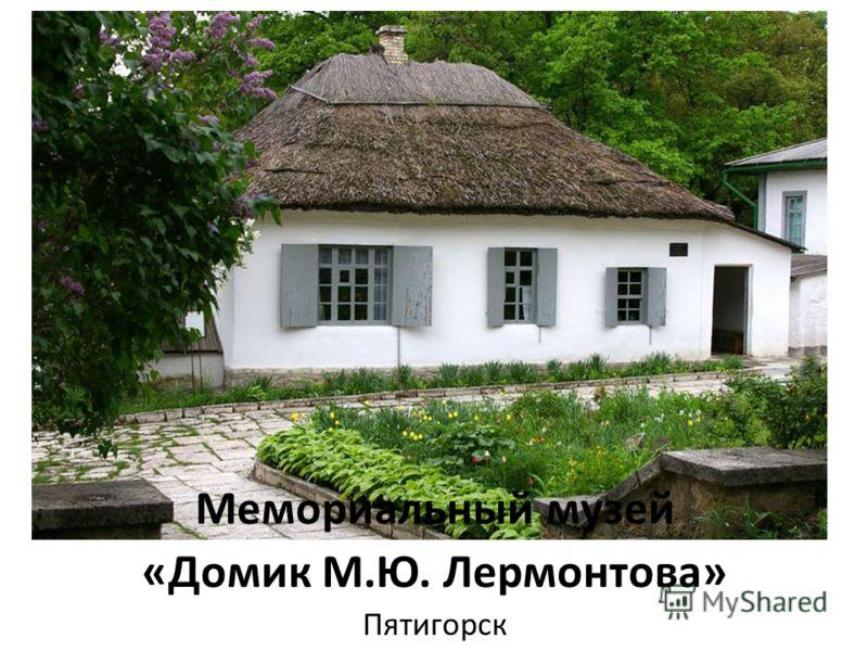 Мемориальный музей «Домик М.Ю. Лермонтова» Пятигорск