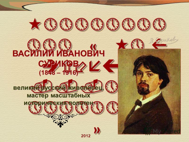 «»»»»»»»» »»» « «» Я исчезаю...»»»» »»»»»»»»» » ВАСИЛИЙ ИВАНОВИЧ СУРИКОВ (1848 – 1916) великий русский живописец, мастер масштабных исторических полотен 2012