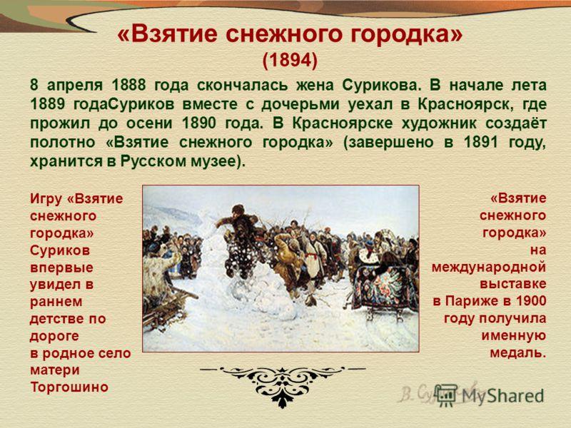 «Взятие снежного городка» (1894) 8 апреля 1888 года скончалась жена Сурикова. В начале лета 1889 годаСуриков вместе с дочерьми уехал в Красноярск, где прожил до осени 1890 года. В Красноярске художник создаёт полотно «Взятие снежного городка» (заверш