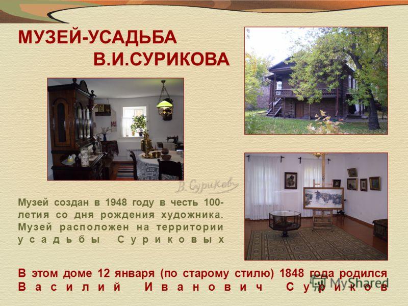МУЗЕЙ-УСАДЬБА В.И.СУРИКОВА Музей создан в 1948 году в честь 100- летия со дня рождения художника. Музей расположен на территории усадьбы Суриковых В этом доме 12 января (по старому стилю) 1848 года родился Василий Иванович Суриков