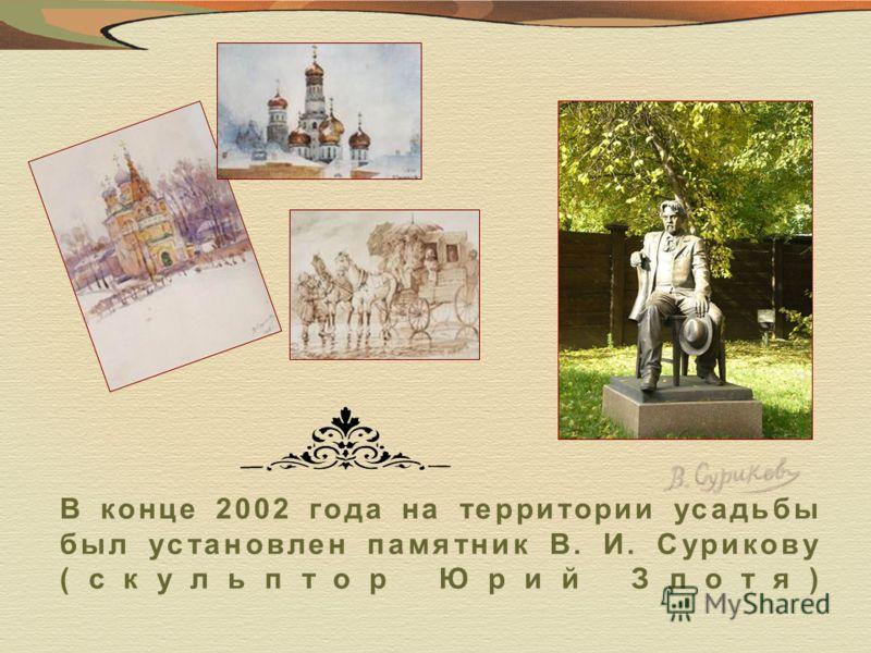 В конце 2002 года на территории усадьбы был установлен памятник В. И. Сурикову (скульптор Юрий Злотя)