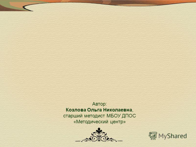 Автор: Козлова Ольга Николаевна, старший методист МБОУ ДПОС «Методический центр»