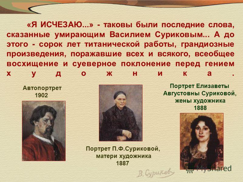 «Я ИСЧЕЗАЮ...» - таковы были последние слова, сказанные умирающим Василием Суриковым... А до этого - сорок лет титанической работы, грандиозные произведения, поражавшие всех и всякого, всеобщее восхищение и суеверное поклонение перед гением художника