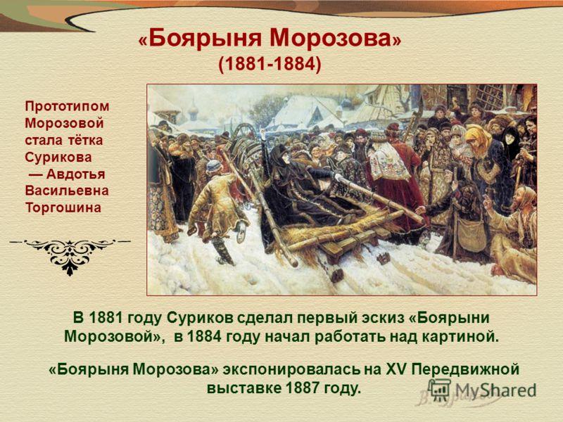 В 1881 году Суриков сделал первый эскиз «Боярыни Морозовой», в 1884 году начал работать над картиной. Прототипом Морозовой стала тётка Сурикова Авдотья Васильевна Торгошина «Боярыня Морозова» экспонировалась на XV Передвижной выставке 1887 году. « Бо