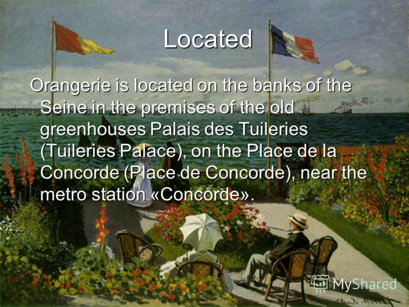 Located Located Orangerie is located on the banks of the Seine in the premises of the old greenhouses Palais des Tuileries (Tuileries Palace), on the Place de la Concorde (Place de Concorde), near the metro station «Concorde». Orangerie is located on