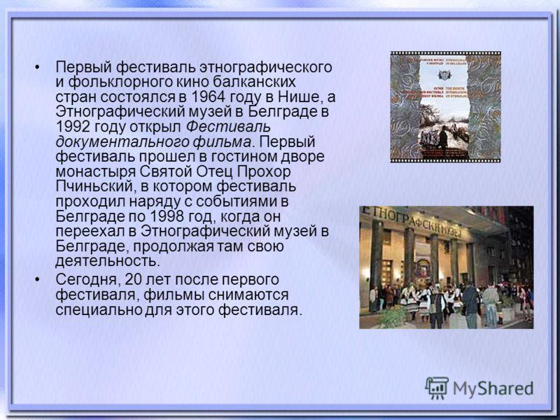 Первый фестиваль этнографического и фольклорного кино балканских стран состоялся в 1964 году в Нише, а Этнографический музей в Белграде в 1992 году открыл Фестиваль документального фильма. Первый фестиваль прошел в гостином дворе монастыря Святой Оте