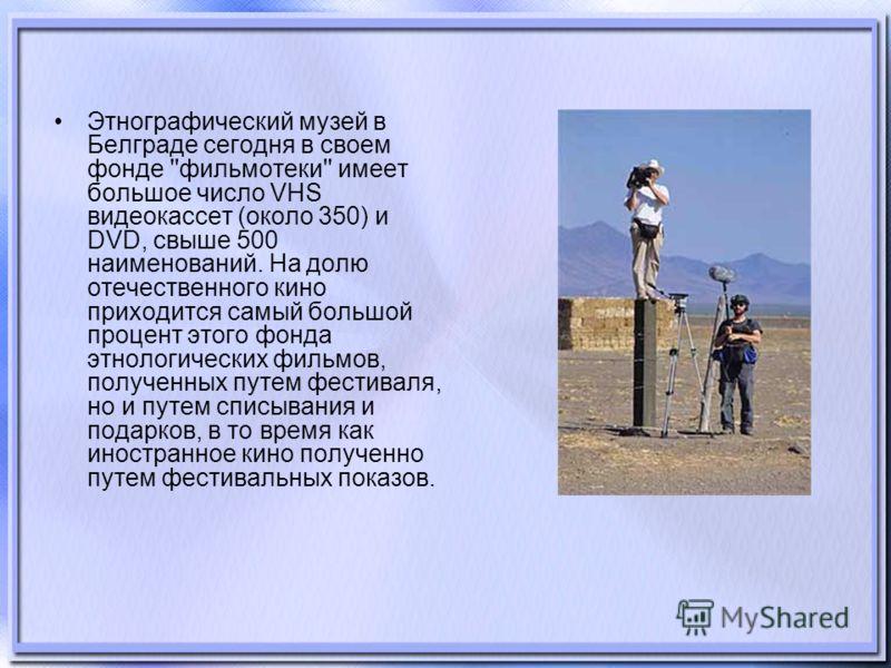 Этнографический музей в Белграде сегодня в своем фонде ''фильмотеки'' имеет большое число VHS видеокассет (около 350) и DVD, свыше 500 наименований. На долю отечественного кино приходится самый большой процент этого фонда этнологических фильмов, полу