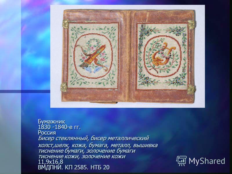 Бумажник 1830 -1840-е гг. Россия Бисер стеклянный, бисер металлический холст,шелк, кожа, бумага, металл, вышивка тиснение бумаги, золочение бумаги тиснение кожи, золочение кожи 11,9х16,8 ВМДПНИ. КП 2585. НТБ 20