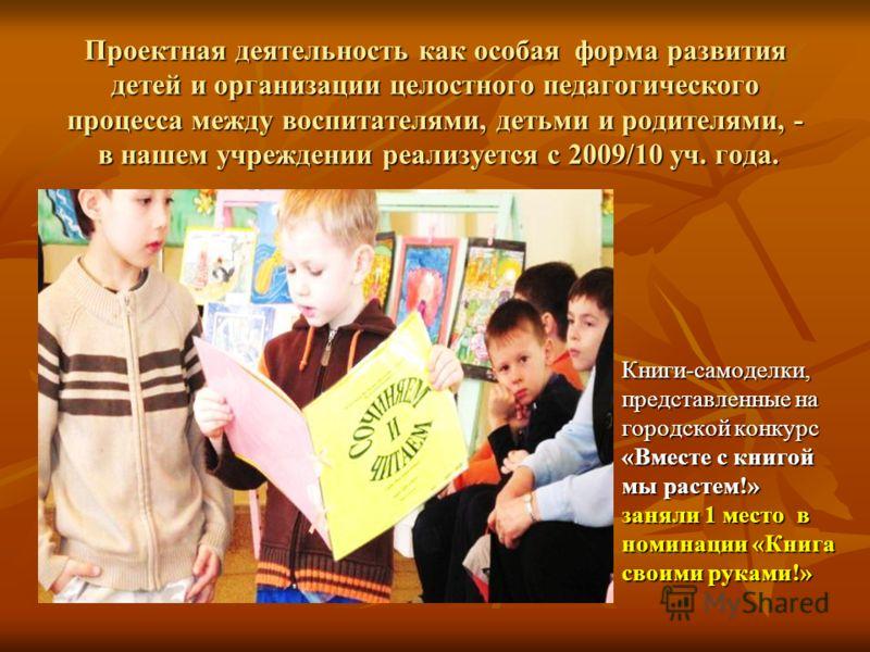 Проектная деятельность как особая форма развития детей и организации целостного педагогического процесса между воспитателями, детьми и родителями, - в нашем учреждении реализуется с 2009/10 уч. года. Книги-самоделки, представленные на городской конку