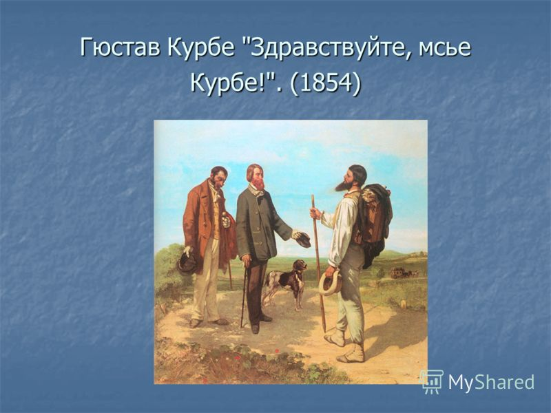 Гюстав Курбе Здравствуйте, мсье Курбе!. (1854)