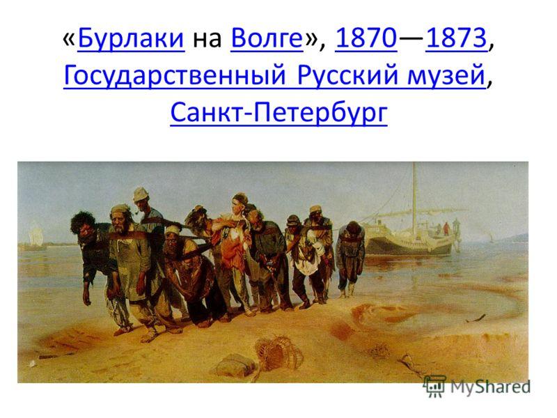 «Бурлаки на Волге», 18701873, Государственный Русский музей, Санкт-ПетербургБурлакиВолге18701873 Государственный Русский музей Санкт-Петербург