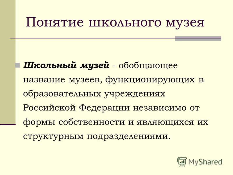 Школьный музей - обобщающее название музеев, функционирующих в образовательных учреждениях Российской Федерации независимо от формы собственности и являющихся их структурным подразделениями. Понятие школьного музея
