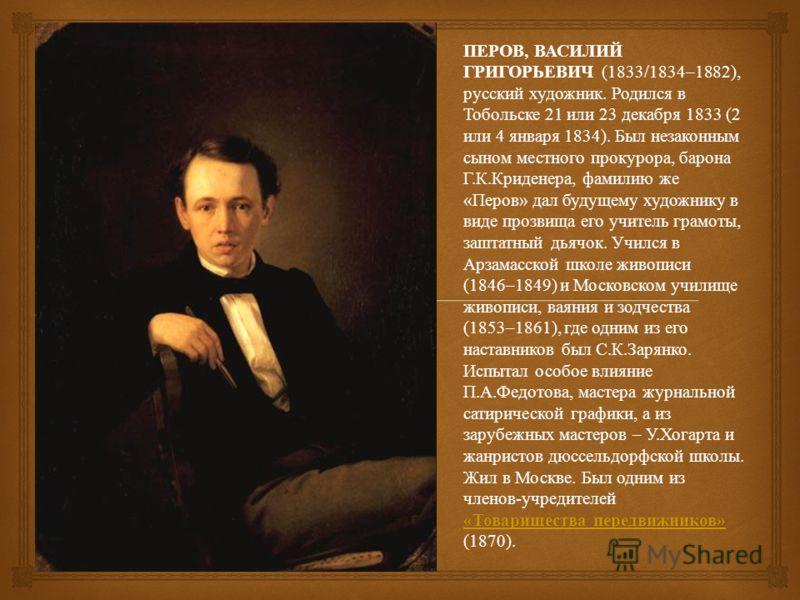 ПЕРОВ, ВАСИЛИЙ ГРИГОРЬЕВИЧ (1833/1834–1882), русский художник. Родился в Тобольске 21 или 23 декабря 1833 (2 или 4 января 1834). Был незаконным сыном местного прокурора, барона Г. К. Криденера, фамилию же « Перов » дал будущему художнику в виде прозв