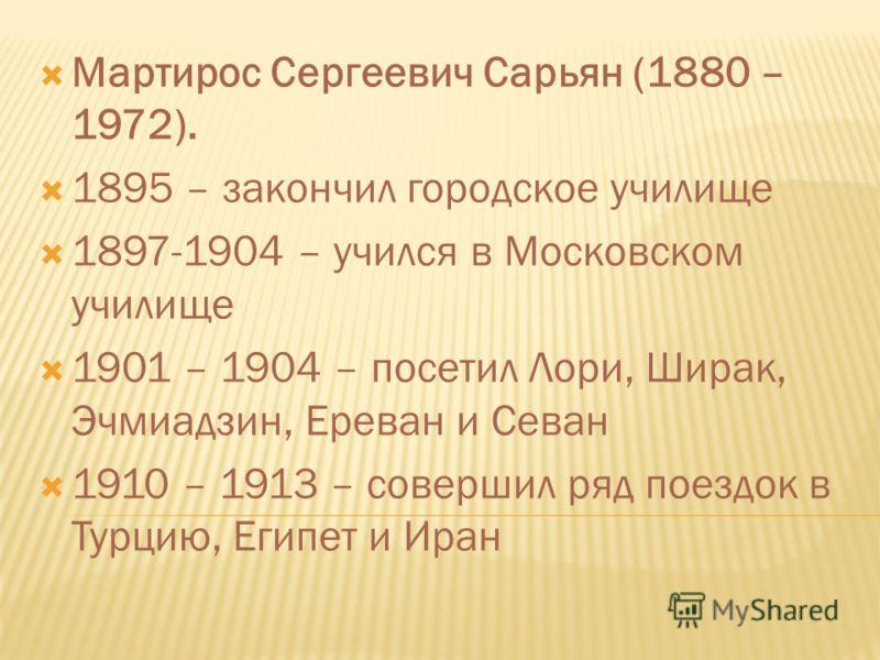 Мартирос Сергеевич Сарьян (1880 – 1972). 1895 – закончил городское училище 1897-1904 – учился в Московском училище 1901 – 1904 – посетил Лори, Ширак, Эчмиадзин, Ереван и Севан 1910 – 1913 – совершил ряд поездок в Турцию, Египет и Иран