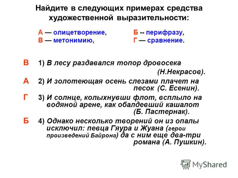 Найдите в следующих примерах средства художественной выразительности: А олицетворение, Б -- перифразу, В метонимию, Г сравнение. В 1) В лесу раздавался топор дровосека (Н.Некрасов). А 2) И золотеющая осень слезами плачет на песок (С. Есенин). Г 3) И