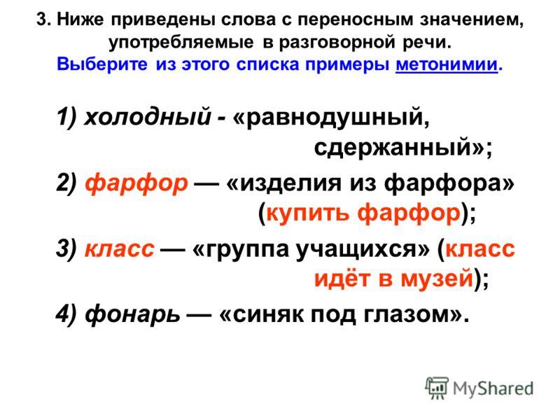 3. Ниже приведены слова с переносным значением, употребляемые в разговорной речи. Выберите из этого списка примеры метонимии. 1) холодный - «равнодушный, сдержанный»; 2) фарфор «изделия из фарфора» (купить фарфор); 3) класс «группа учащихся» (класс и