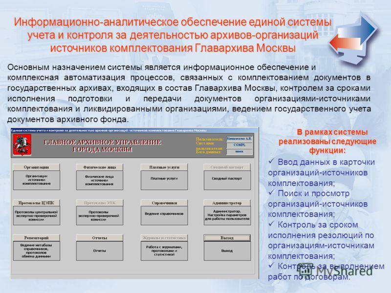 Информационно-аналитическое обеспечение единой системы учета и контроля за деятельностью архивов-организаций источников комплектования Главархива Москвы Основным назначением системы является информационное обеспечение и комплексная автоматизация проц
