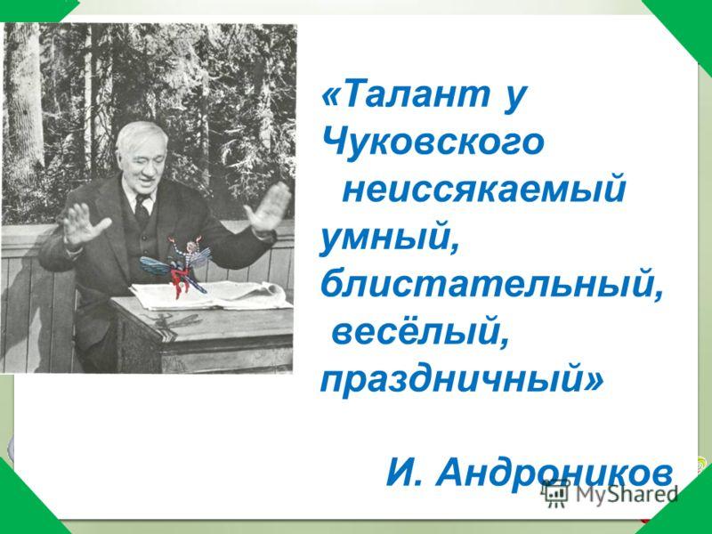 «Талант у Чуковского неиссякаемый умный, блистательный, весёлый, праздничный» И. Андроников